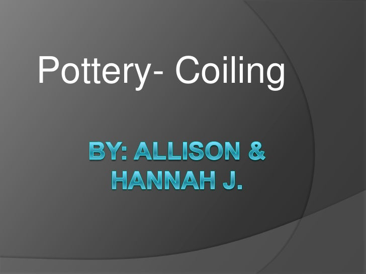 Pottery- Coiling<br />By: Allison & Hannah J. <br />