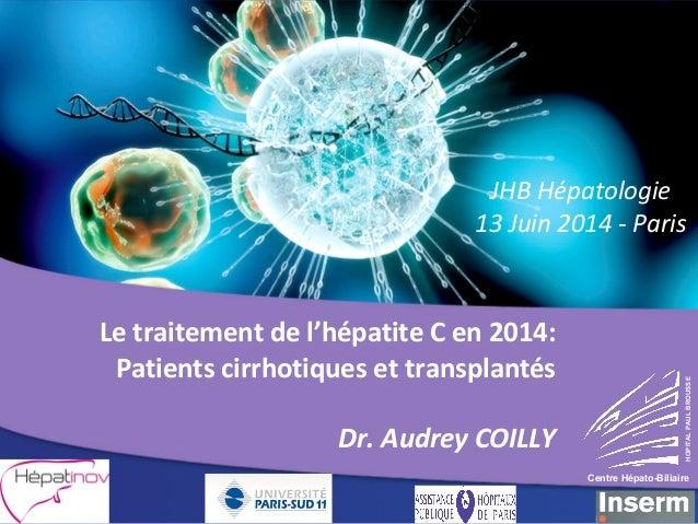 JHB Hépatologie  13 Juin 2014 - Paris  Le traitement de l'hépatite C en 2014:  Patients cirrhotiques et transplantés  Dr. ...