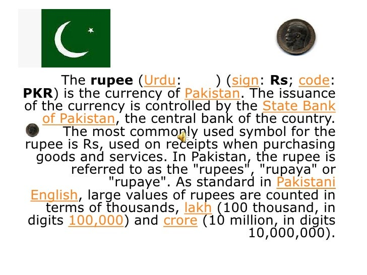 The rupee (Urdu:       ) (sign: Rs; code:PKR) is the currency of Pakistan. The issuanceof the currency is controlled by th...