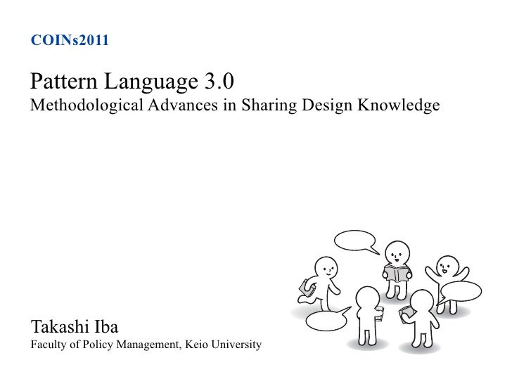 COINs2011Pattern Language 3.0Methodological Advances in Sharing Design KnowledgeTakashi IbaFaculty of Policy Management, K...