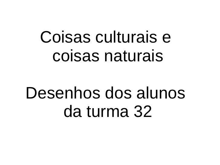 Coisas culturais e  coisas naturais Desenhos dos alunos  da turma 32