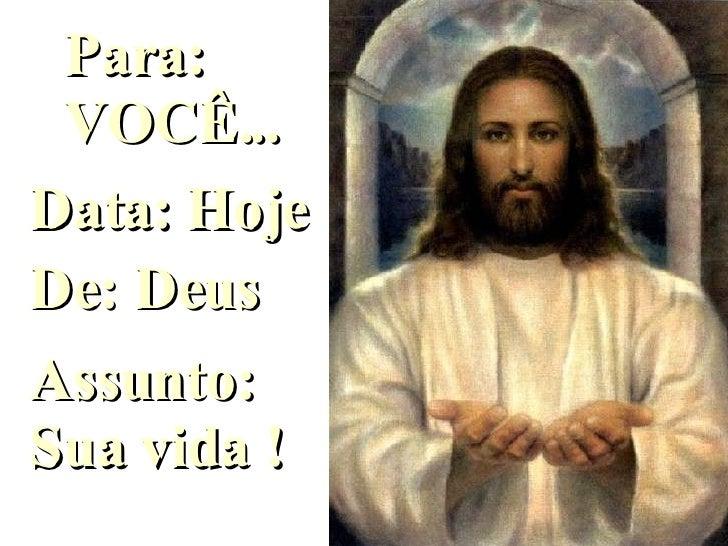 Para: VOCÊ... Data: Hoje De: Deus Assunto: Sua vida ! Ligue o som
