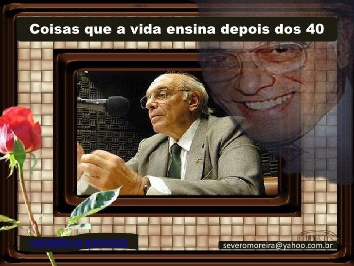 Coisas que a vida ensina depois dos 40     CALDEIRÃO DE NOVIDADES   severomoreira@yahoo.com.br