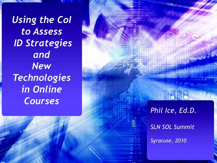 Using the CoI to Assess<br /> ID Strategies and <br />New Technologies in Online Courses<br />Phil Ice, Ed.D.<br />SLN SOL...