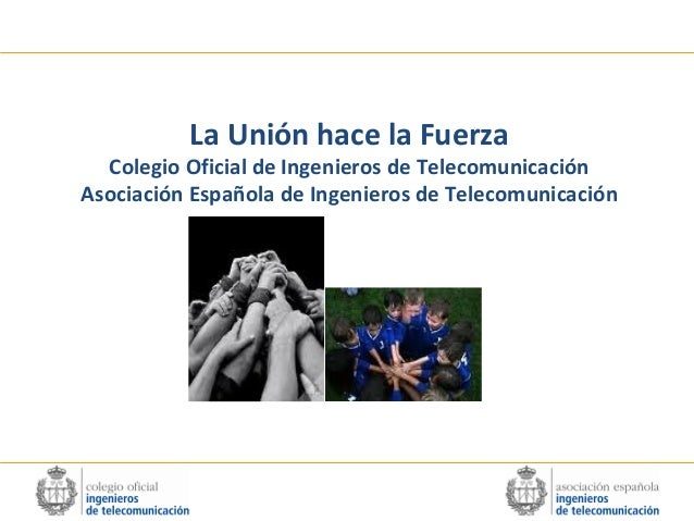 La Unión hace la Fuerza  Colegio Oficial de Ingenieros de Telecomunicación Asociación Española de Ingenieros de Telecomuni...