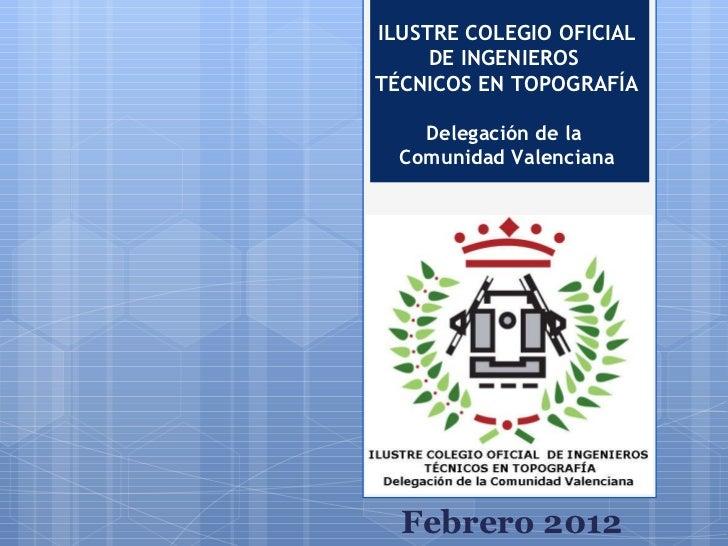 ILUSTRE COLEGIO OFICIAL DE INGENIEROS  TÉCNICOS EN TOPOGRAFÍA Delegación de la  Comunidad Valenciana Febrero 2012