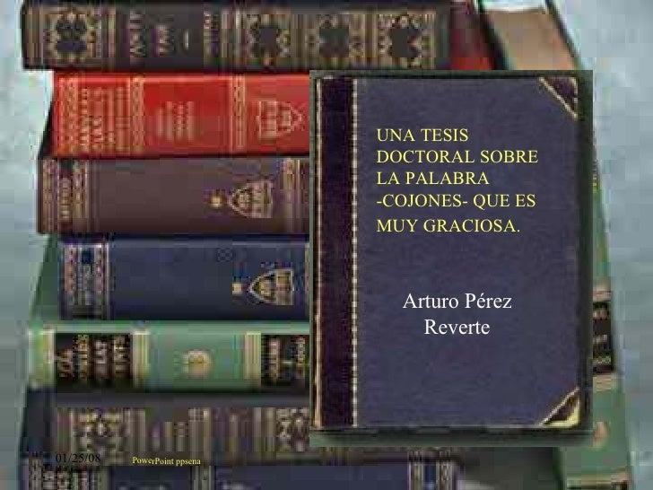 Arturo Pérez Reverte PowerPoint ppsena UNA TESIS DOCTORAL SOBRE LA PALABRA -COJONES- QUE ES MUY GRACIOSA.