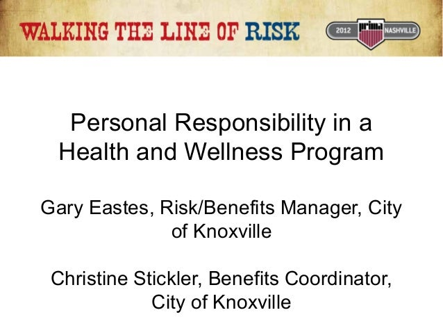 Personal Responsibility in a Health and Wellness Program Gary Eastes, Risk/Benefits Manager, City of Knoxville Christine S...
