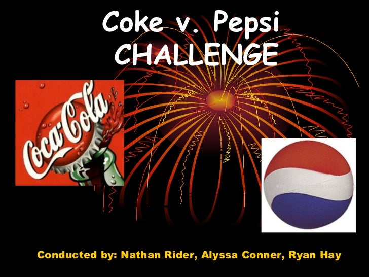 Coke v. Pepsi  CHALLENGE Conducted by: Nathan Rider, Alyssa Conner, Ryan Hay