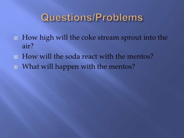 coke and mentos essay example A staple science experiment is the famous diet coke + mentos  2 05 liter of  diet coke 3 mentos 2 balloons measuring cup (optional) paper towels  for  example, how does the amount of diet coke change the balloon.