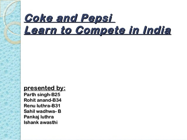 Coke and PepsiLearn to Compete in Indiapresented by:Parth singh-B25Rohit anand-B34Renu luthra-B31Sahil wadhwa- BPankaj lut...