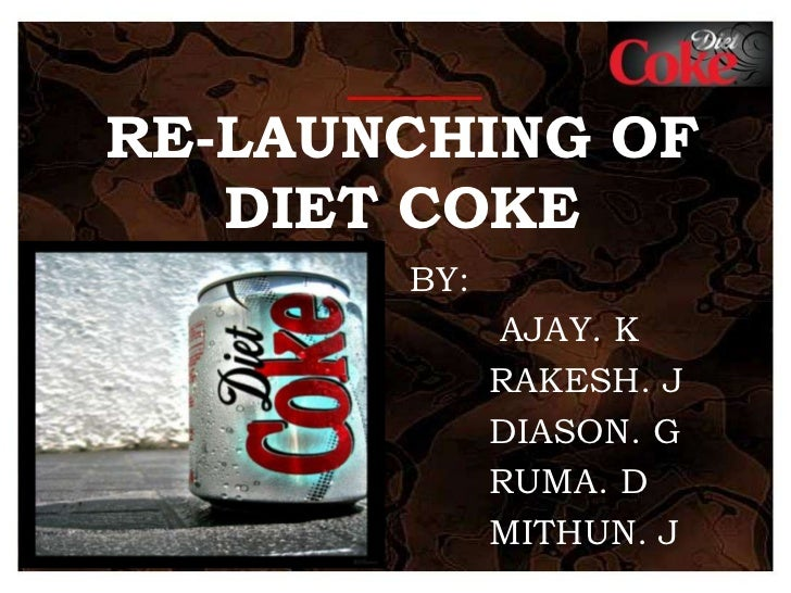 RE-LAUNCHING OF DIET COKE<br />BY:<br />	 AJAY. K<br />	RAKESH. J<br />	DIASON. G<br />	RUMA. D<br />	MITHUN. J <br />
