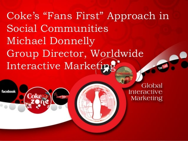 """Coke's """"Fans First"""" Approach in Social Communities Michael Donnelly Group Director, Worldwide Interactive Marketing"""