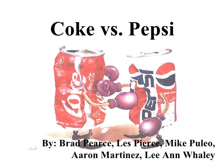 Coke vs. Pepsi By: Brad Pearce, Les Pierce, Mike Puleo, Aaron Martinez, Lee Ann Whaley