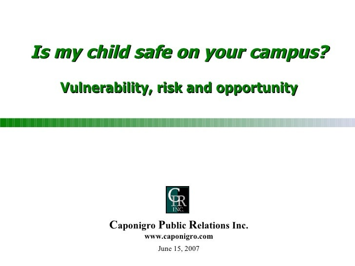 Is my child safe on your campus? Vulnerability, risk and opportunity June 15, 2007 C aponigro  P ublic  R elations Inc. ww...