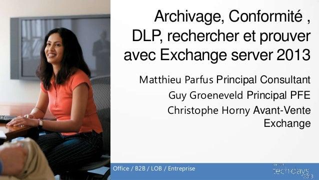 Archivage, Conformité ,     DLP, rechercher et prouver    avec Exchange server 2013         Matthieu Parfus Principal Cons...