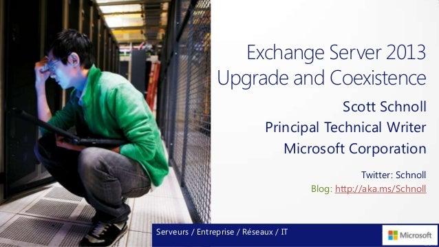 Exchange Server 2013Upgrade and CoexistenceScott SchnollPrincipal Technical WriterMicrosoft CorporationServeurs / Entrepri...