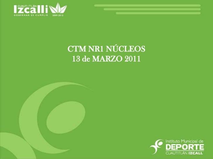 CTM NR1 NÚCLEOS<br />13 de MARZO 2011<br />