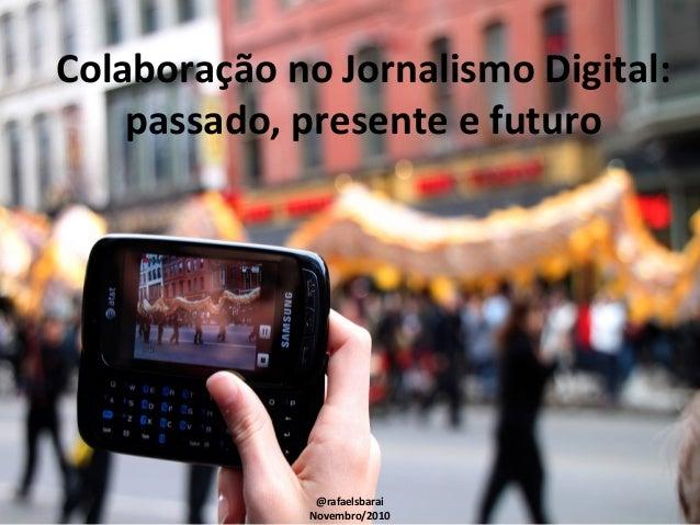 Colaboração no Jornalismo Digital: passado, presente e futuro @rafaelsbarai Novembro/2010