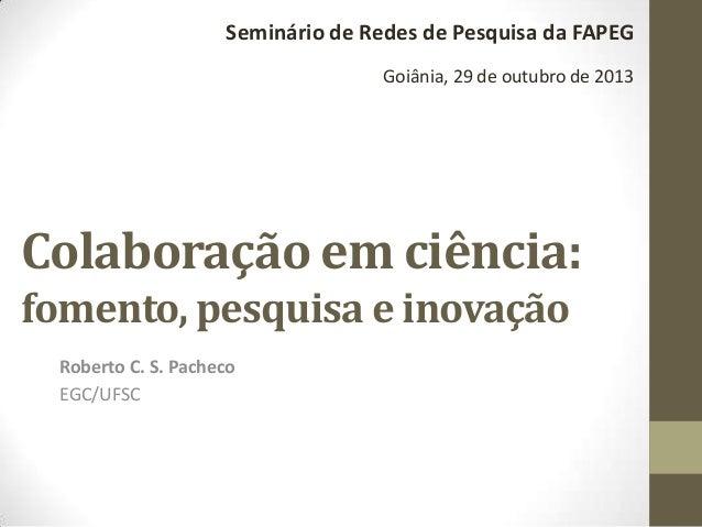 Seminário de Redes de Pesquisa da FAPEG Goiânia, 29 de outubro de 2013  Colaboração em ciência: fomento, pesquisa e inovaç...