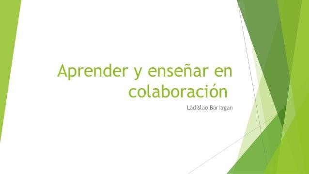 Aprender y enseñar en colaboración Ladislao Barragan
