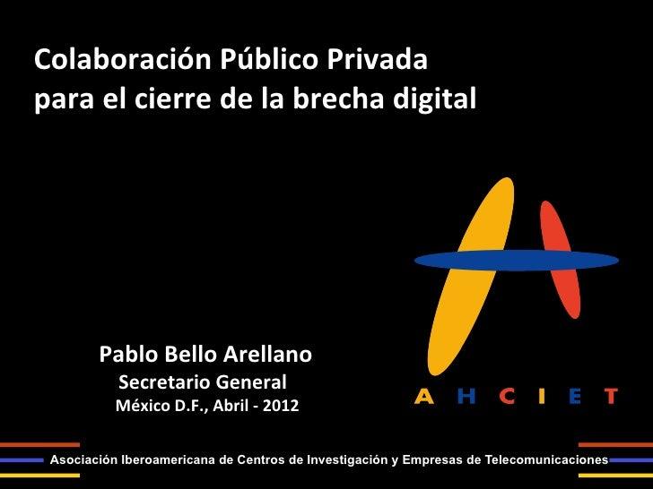 Colaboración Público Privada para el cierre de la brecha digital          Pablo Bello Arellano ...