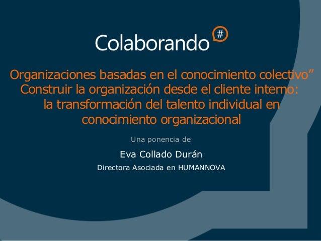 """Ponencia Eva Collado impartida en Madrid : Organizaciones basadas en el conocimiento colectivo"""" Construir la organización desde el cliente interno:  la transformación del talento individual en conocimiento organizacional #Colaborando2013 eva collado"""