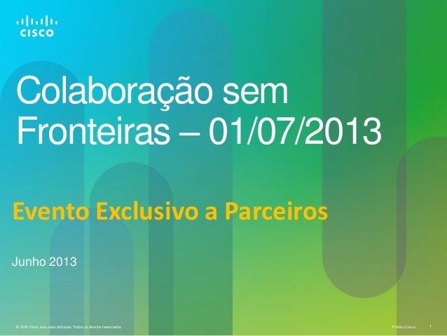 Público Cisco 1© 2010 Cisco e/ou suas afiliadas. Todos os direitos reservados.Colaboração semFronteiras – 01/07/2013Junho ...
