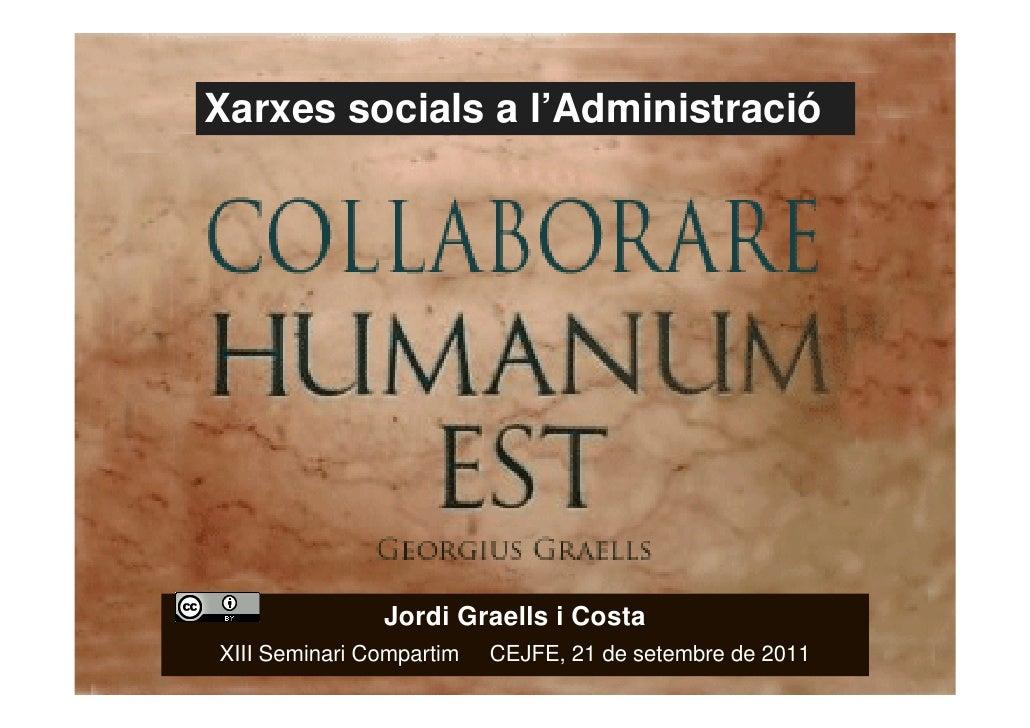 Xarxes socials a l'Administració                   Jordi Graells i Costa    XIII Seminari Compartim   CEJFE, 21 de setembr...