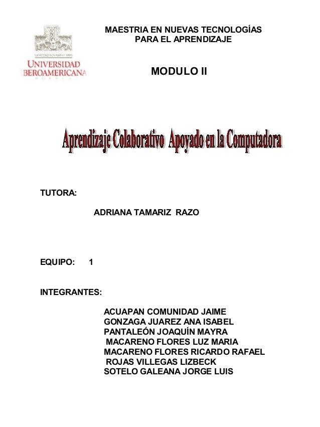 MAESTRIA EN NUEVAS TECNOLOGÍAS PARA EL APRENDIZAJE MODULO II TUTORA: ADRIANA TAMARIZ RAZO EQUIPO: 1 INTEGRANTES: ACUAPAN C...