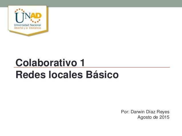 Colaborativo 1 Redes locales Básico Por: Darwin Díaz Reyes Agosto de 2015
