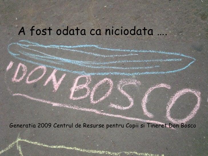 A fost odata ca niciodata …. Generatia 2009 Centrul de Resurse pentru Copii si Tineret Don Bosco