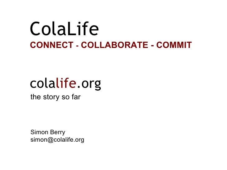 the story so far Simon Berry [email_address] cola life .org ColaLife CONNECT  -  COLLABORATE - COMMIT