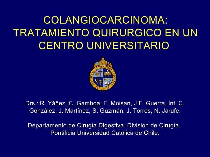 COLANGIOCARCINOMA:TRATAMIENTO QUIRURGICO EN UN    CENTRO UNIVERSITARIO Drs.: R. Yáñez, C. Gamboa, F. Moisan, J.F. Guerra, ...