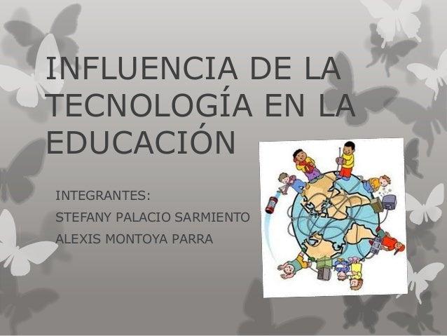 INFLUENCIA DE LATECNOLOGÍA EN LAEDUCACIÓNINTEGRANTES:STEFANY PALACIO SARMIENTOALEXIS MONTOYA PARRA