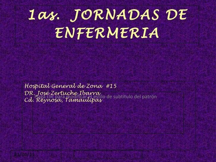 1as.  JORNADAS DE ENFERMERIA Hospital General de Zona  #15 DR. José Zertuche Ibarra Cd. Reynosa, Tamaulipas