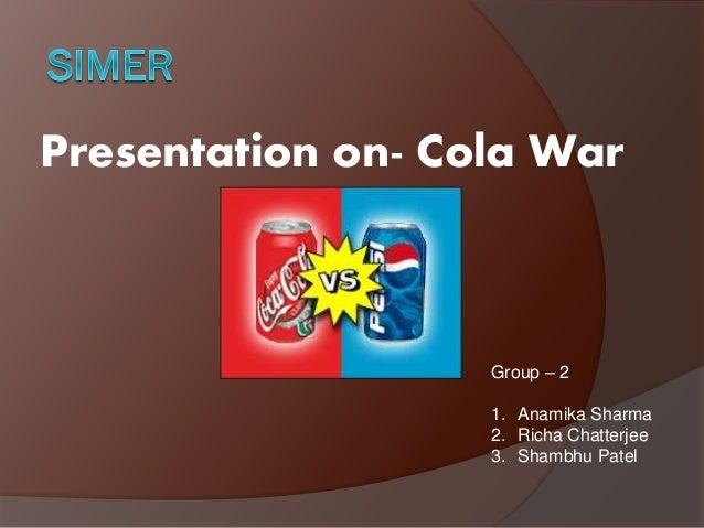 Presentation on- Cola War Group – 2 1. Anamika Sharma 2. Richa Chatterjee 3. Shambhu Patel