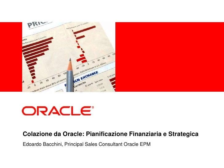 <Insert Picture Here>     Colazione da Oracle: Pianificazione Finanziaria e Strategica Edoardo Bacchini, Principal Sales C...