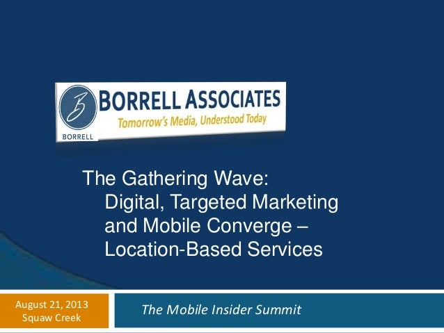 The Gathering Wave: Digital, Targeted Marketing and Mobile Converge – Location-Based Services August 21, 2013 Squaw Creek ...