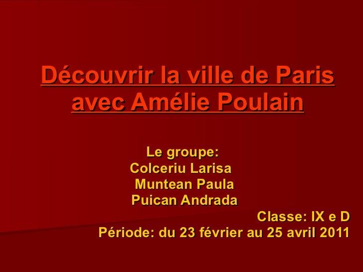 D é couvrir la  ville  de Paris avec Am é lie Poulain Le groupe:  Colceriu Larisa  Muntean Paula Puican Andrada Classe: IX...
