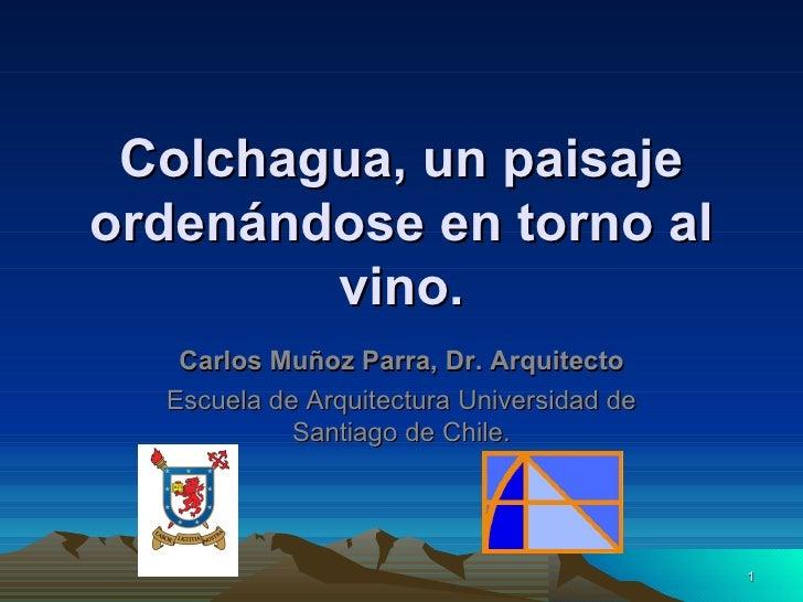 Colchagua, un paisajeordenándose en torno al        vino.   Carlos Muñoz Parra, Dr. Arquitecto  Escuela de Arquitectura Un...
