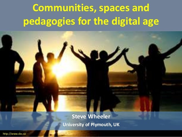Communities, spaces and pedagogies for the digital age Steve Wheeler University of Plymouth, UK http://www.cbc.ca