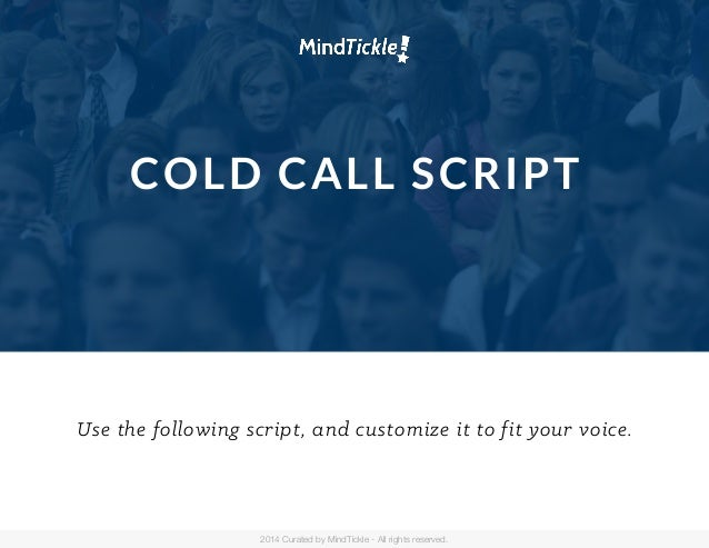 COLD CALL SCRIPT Use the following script, and customize it to fit your voice. 2014 Curated by MindTickle - All rights res...