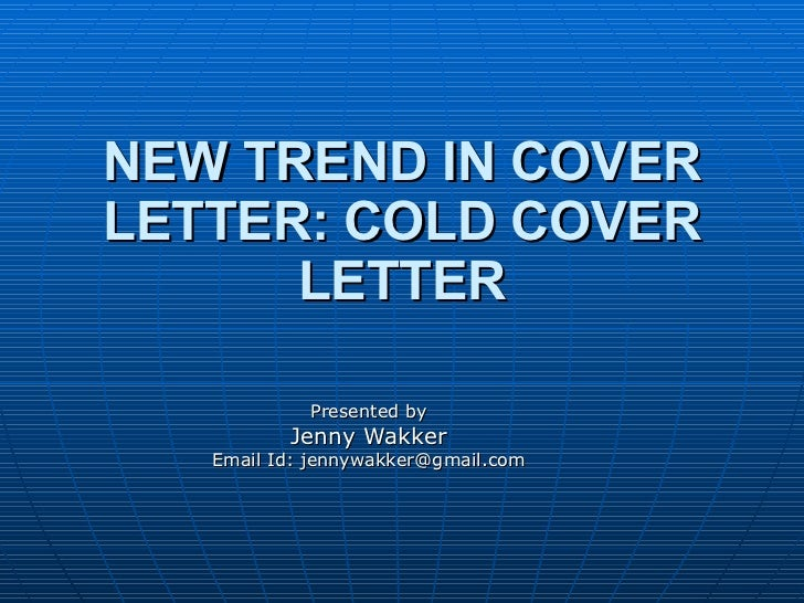 NEW TREND IN COVER LETTER: COLD COVER LETTER Presented by Jenny Wakker Email Id: jennywakker@gmail.com