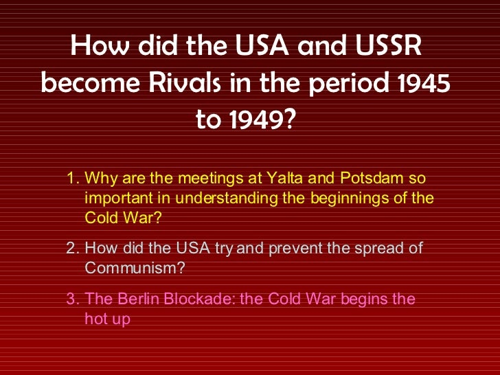 How did the USA and USSR become Rivals in the period 1945 to 1949? <ul><li>Why are the meetings at Yalta and Potsdam so im...