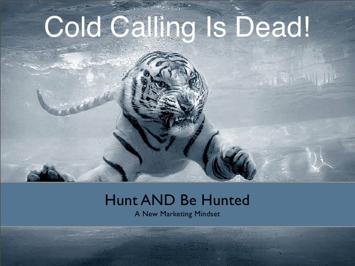 Cold Calling Is Dead!         Hunt AND Be Hunted        A New Marketing Mindset
