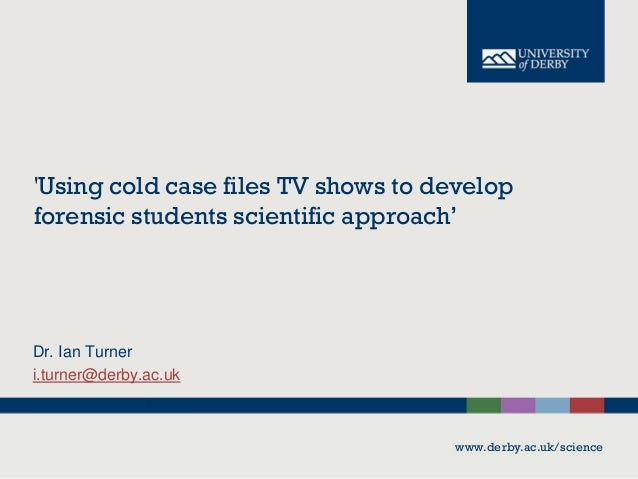 'Using cold case files TV shows to develop forensic students scientific approach'  Dr. Ian Turner i.turner@derby.ac.uk  ww...