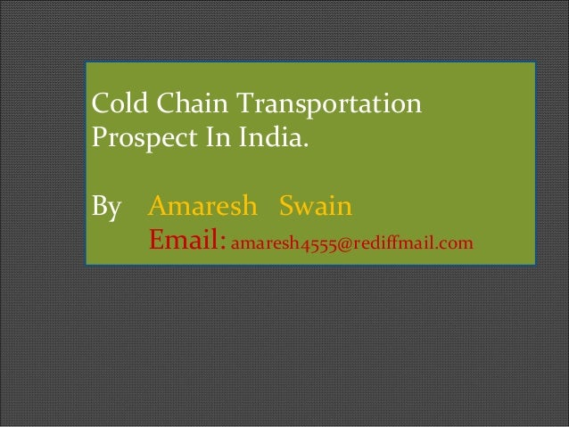 Cold Chain Transportation Prospect In India. By Amaresh Swain Email: amaresh4555@rediffmail.com