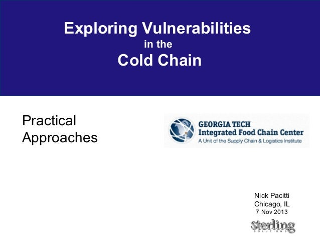 Exploring Vulnerabilities in the Cold Chain Practical Approaches Nick Pacitti Chicago, IL 7 Nov 2013