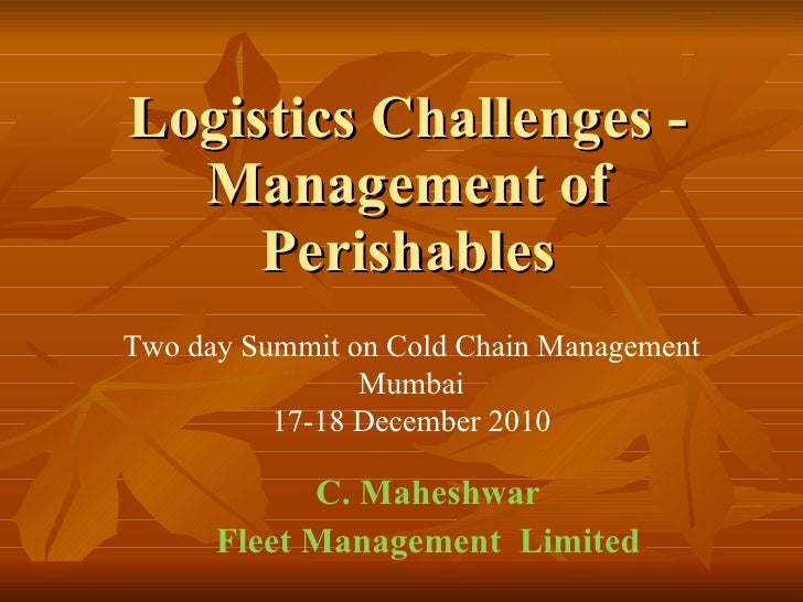 Logistics Challenges - Management of Perishables C. Maheshwar Fleet Management  Limited Two day Summit on Cold Chain Manag...
